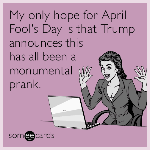 my-only-hope-for-april-fools-day-is-that-trump-announces-this-has-all-been-a-monumental-prank-JQT
